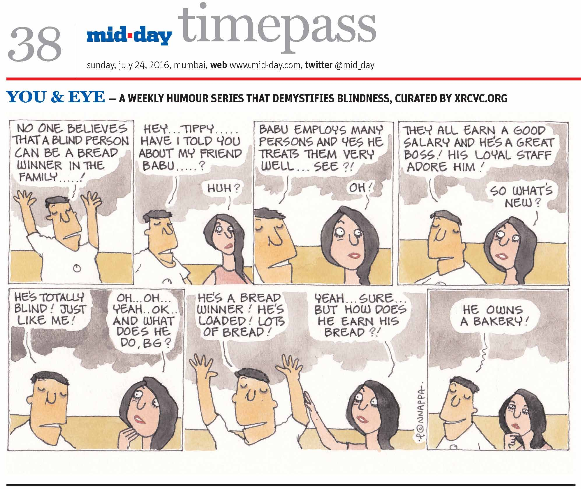 Page 38 mid-day timepass, sunday, july 24, 2016, mumbai, web: www.mid-day.com, twitter @mid_day YOU & EYE � A WEEKLY HUMOUR SERIES THAT DEMYSTIFIES BLINDNESS, CURATED BY XRCVC.ORG Image description: A cartoon strip with 7 frames� Frame 1: (The visually impaired man � BG � with his arms stretched straight upwards) BG: No one believes that a blind person can be a bread winner in the family�! Frame 2: (BG speaking to his sighted friend � Tippy) BG: Hey� Tippy� Have I told you about my friend, Babu�? Tippy: Huh? Frame 3: (A close-up of both as they continue talking) BG: Babu employs many persons and yes he treats them very well� see?! Tippy: Oh! Frame 4: (A close-up of both as they continue talking) BG: They all earn a good salary and he's a great boss! His loyal staff adore him! Tippy: So what's new? Frame 5: (BG continues talking while Tippy touches her right hand to her chin in surprise) BG: He's totally blind! Just like me! Tippy: Oh� Oh� Yeah� OK� and what does he do, BG? Frame 6: